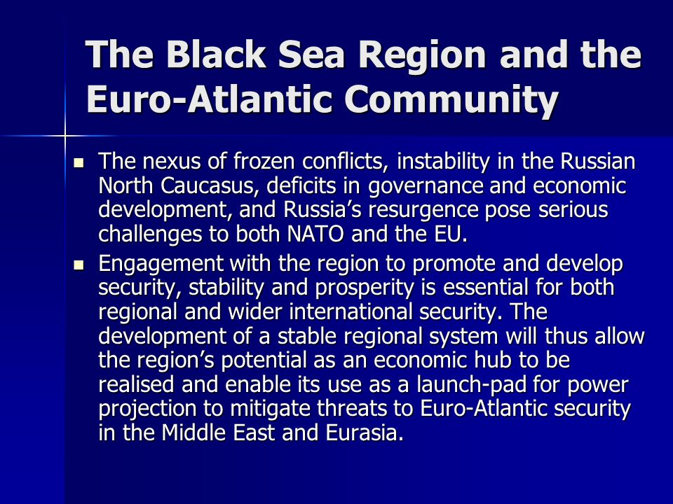 The Black Sea Region and the Euro-Atlantic Community The nexus of frozen conflicts, instability in the Russian North Caucasus, deficits in governance and economic development, and Russias resurgence pose serious challenges to both NATO and the EU.