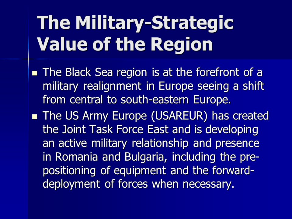 The Military-Strategic Value of the Region The Black Sea region is at the forefront of a military realignment in Europe seeing a shift from central to south-eastern Europe.