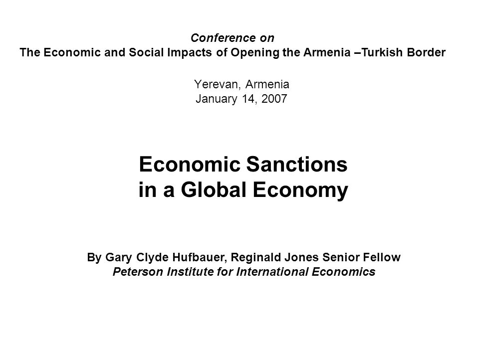 Yerevan, Armenia January 14, 2007 Economic Sanctions in a Global Economy By Gary Clyde Hufbauer, Reginald Jones Senior Fellow Peterson Institute for International Economics Conference on The Economic and Social Impacts of Opening the Armenia –Turkish Border