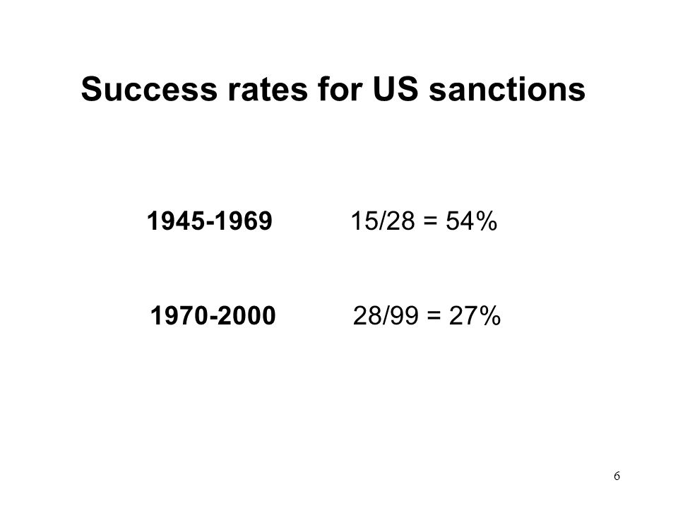 6 Success rates for US sanctions 1945-196915/28 = 54% 1970-2000 28/99 = 27%