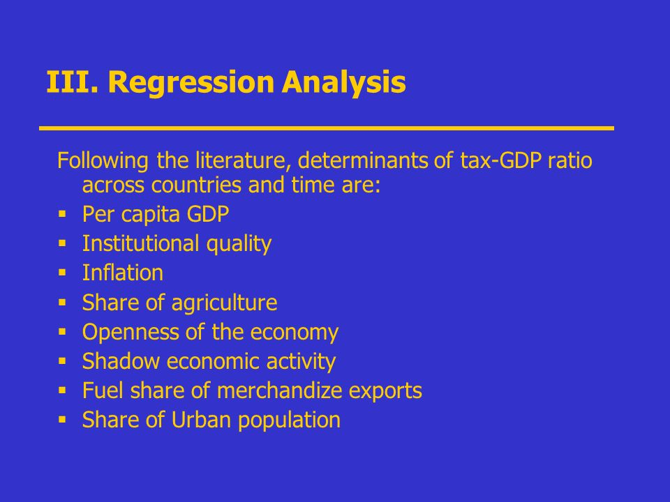 III. Regression Analysis Following the literature, determinants of tax-GDP ratio across countries and time are: Per capita GDP Institutional quality I