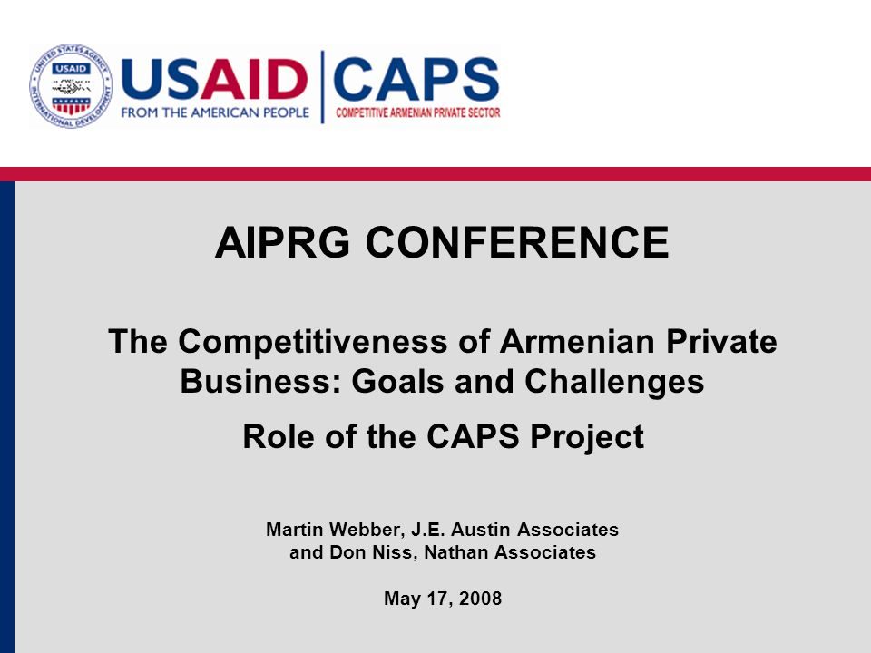 AIPRG CONFERENCE The Competitiveness of Armenian Private Business: Goals and Challenges Role of the CAPS Project Martin Webber, J.E. Austin Associates