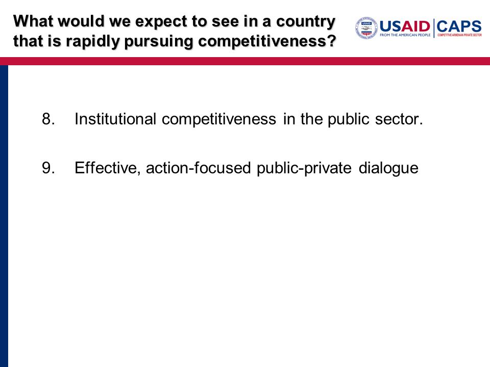 8.Institutional competitiveness in the public sector. 9.Effective, action-focused public-private dialogue What would we expect to see in a country tha