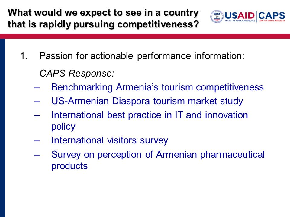 1.Passion for actionable performance information: CAPS Response: –Benchmarking Armenias tourism competitiveness –US-Armenian Diaspora tourism market study –International best practice in IT and innovation policy –International visitors survey –Survey on perception of Armenian pharmaceutical products What would we expect to see in a country that is rapidly pursuing competitiveness?