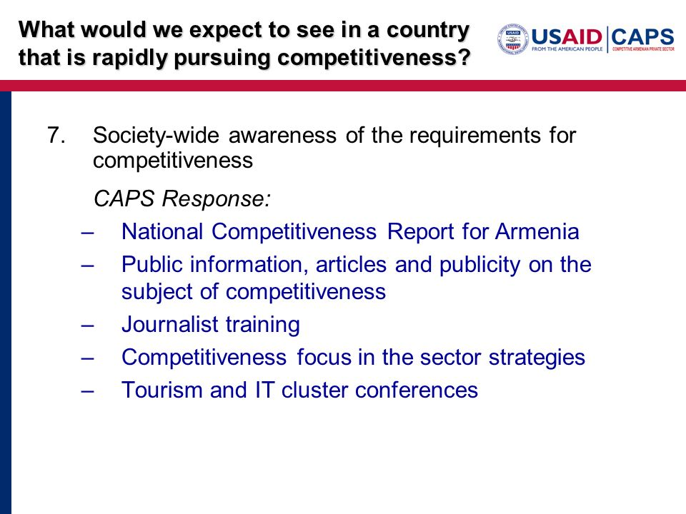 7.Society-wide awareness of the requirements for competitiveness CAPS Response: –National Competitiveness Report for Armenia –Public information, articles and publicity on the subject of competitiveness –Journalist training –Competitiveness focus in the sector strategies –Tourism and IT cluster conferences What would we expect to see in a country that is rapidly pursuing competitiveness?