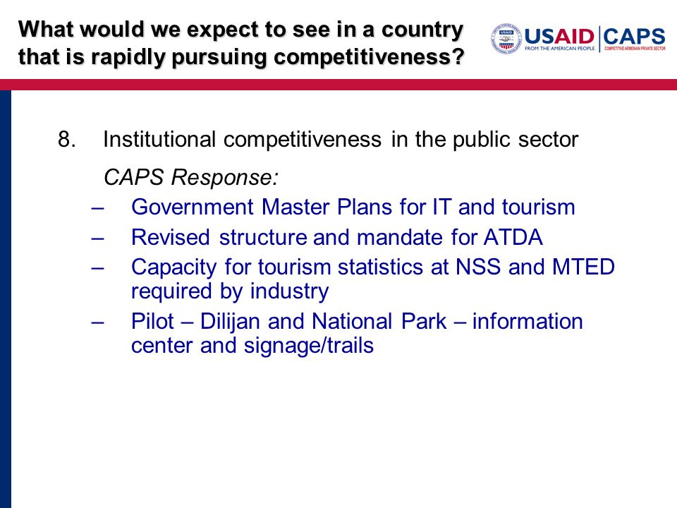 8.Institutional competitiveness in the public sector CAPS Response: –Government Master Plans for IT and tourism –Revised structure and mandate for ATDA –Capacity for tourism statistics at NSS and MTED required by industry –Pilot – Dilijan and National Park – information center and signage/trails What would we expect to see in a country that is rapidly pursuing competitiveness?