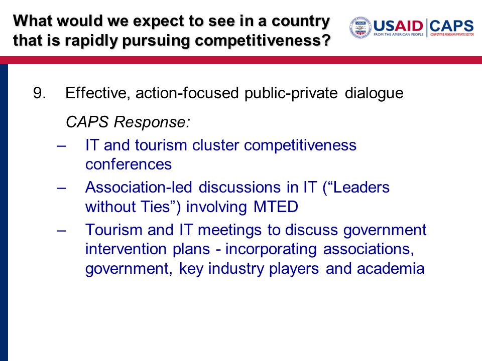 9.Effective, action-focused public-private dialogue CAPS Response: –IT and tourism cluster competitiveness conferences –Association-led discussions in IT (Leaders without Ties) involving MTED –Tourism and IT meetings to discuss government intervention plans - incorporating associations, government, key industry players and academia What would we expect to see in a country that is rapidly pursuing competitiveness?