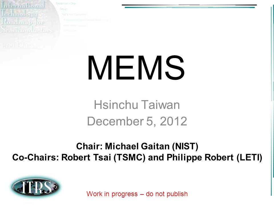 MEMS Hsinchu Taiwan December 5, 2012 Chair: Michael Gaitan (NIST) Co-Chairs: Robert Tsai (TSMC) and Philippe Robert (LETI) Work in progress – do not p