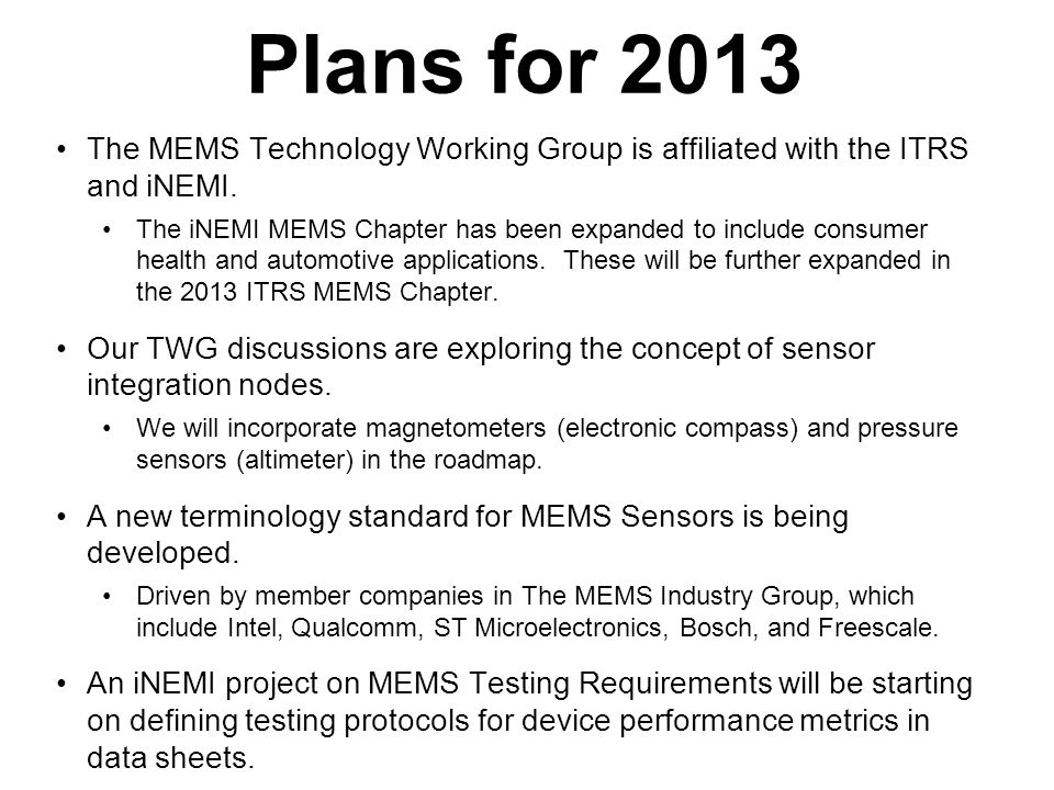 Plans for 2013 The MEMS Technology Working Group is affiliated with the ITRS and iNEMI. The iNEMI MEMS Chapter has been expanded to include consumer h