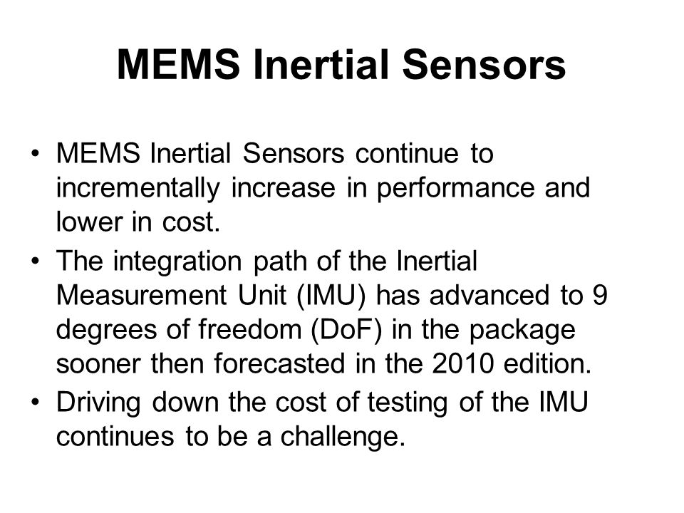 MEMS Inertial Sensors MEMS Inertial Sensors continue to incrementally increase in performance and lower in cost. The integration path of the Inertial