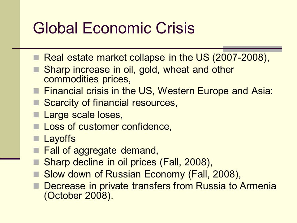 Global Economic Crisis Real estate market collapse in the US ( ), Sharp increase in oil, gold, wheat and other commodities prices, Financial crisis in the US, Western Europe and Asia: Scarcity of financial resources, Large scale loses, Loss of customer confidence, Layoffs Fall of aggregate demand, Sharp decline in oil prices (Fall, 2008), Slow down of Russian Economy (Fall, 2008), Decrease in private transfers from Russia to Armenia (October 2008).