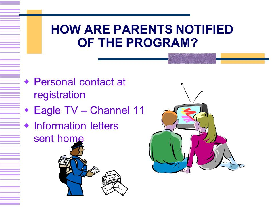 HOW ARE PARENTS NOTIFIED OF THE PROGRAM? Personal contact at registration Eagle TV – Channel 11 Information letters sent home