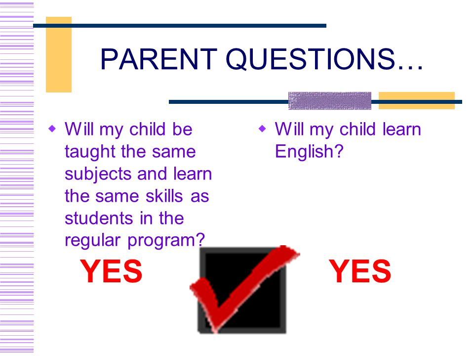 PARENT QUESTIONS… Will my child be taught the same subjects and learn the same skills as students in the regular program? Will my child learn English?