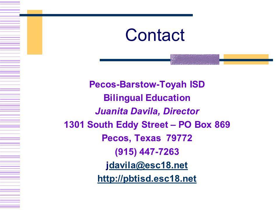 Contact Pecos-Barstow-Toyah ISD Bilingual Education Juanita Davila, Director 1301 South Eddy Street – PO Box 869 Pecos, Texas 79772 (915) 447-7263 jdavila@esc18.netdavila@esc18.net http://pbtisd.esc18.net