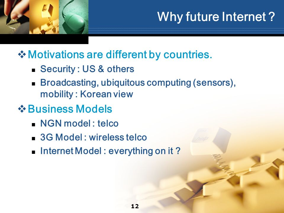 12 Why future Internet ? Motivations are different by countries. Security : US & others Broadcasting, ubiquitous computing (sensors), mobility : Korea