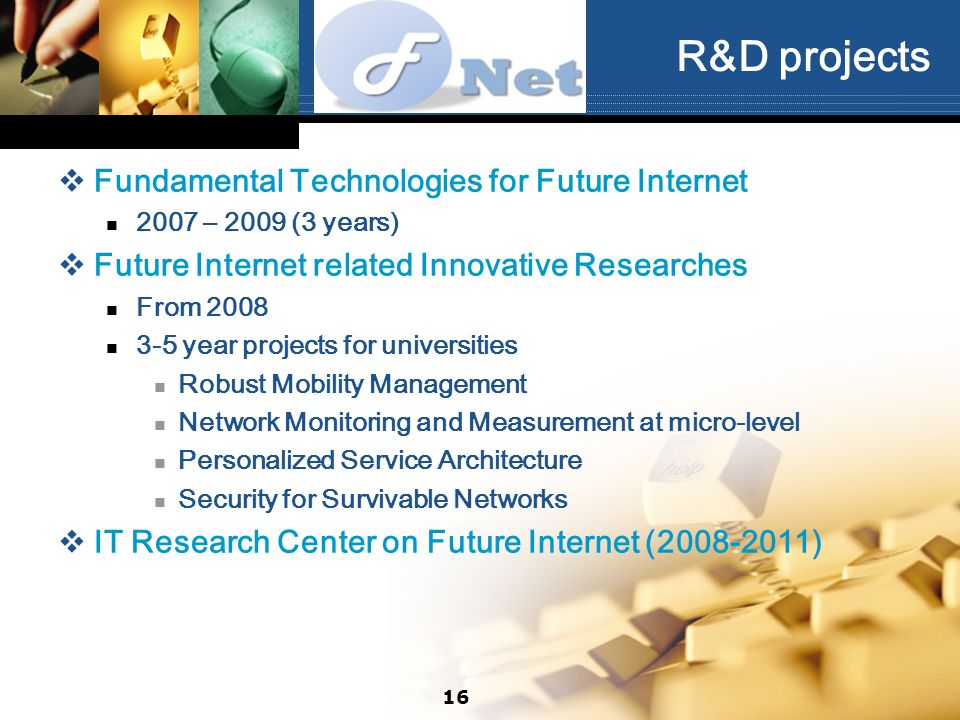 R&D projects Fundamental Technologies for Future Internet 2007 – 2009 (3 years) Future Internet related Innovative Researches From 2008 3-5 year proje