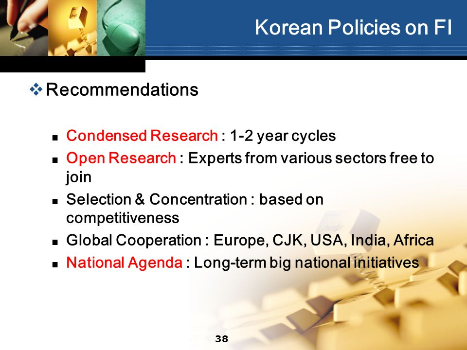 38 Korean Policies on FI Recommendations Condensed Research : 1-2 year cycles Open Research : Experts from various sectors free to join Selection & Co