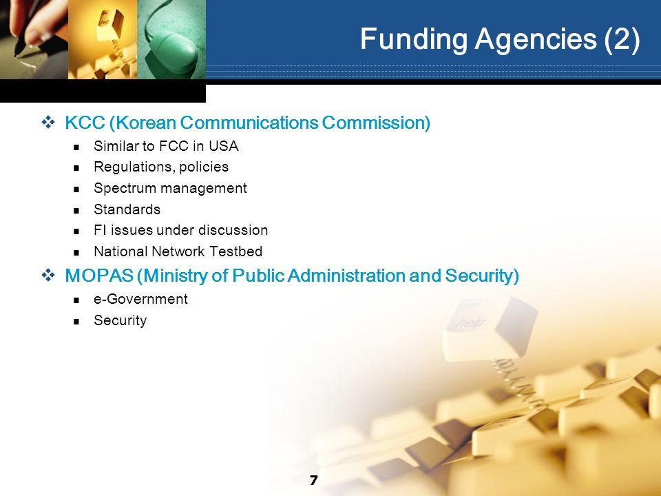 Funding Agencies (2) KCC (Korean Communications Commission) Similar to FCC in USA Regulations, policies Spectrum management Standards FI issues under
