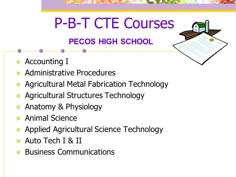 P-B-T CTE Courses Accounting I Administrative Procedures Agricultural Metal Fabrication Technology Agricultural Structures Technology Anatomy & Physiology Animal Science Applied Agricultural Science Technology Auto Tech I & II Business Communications PECOS HIGH SCHOOL
