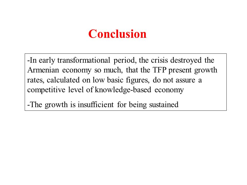 Conclusion -In early transformational period, the crisis destroyed the Armenian economy so much, that the TFP present growth rates, calculated on low