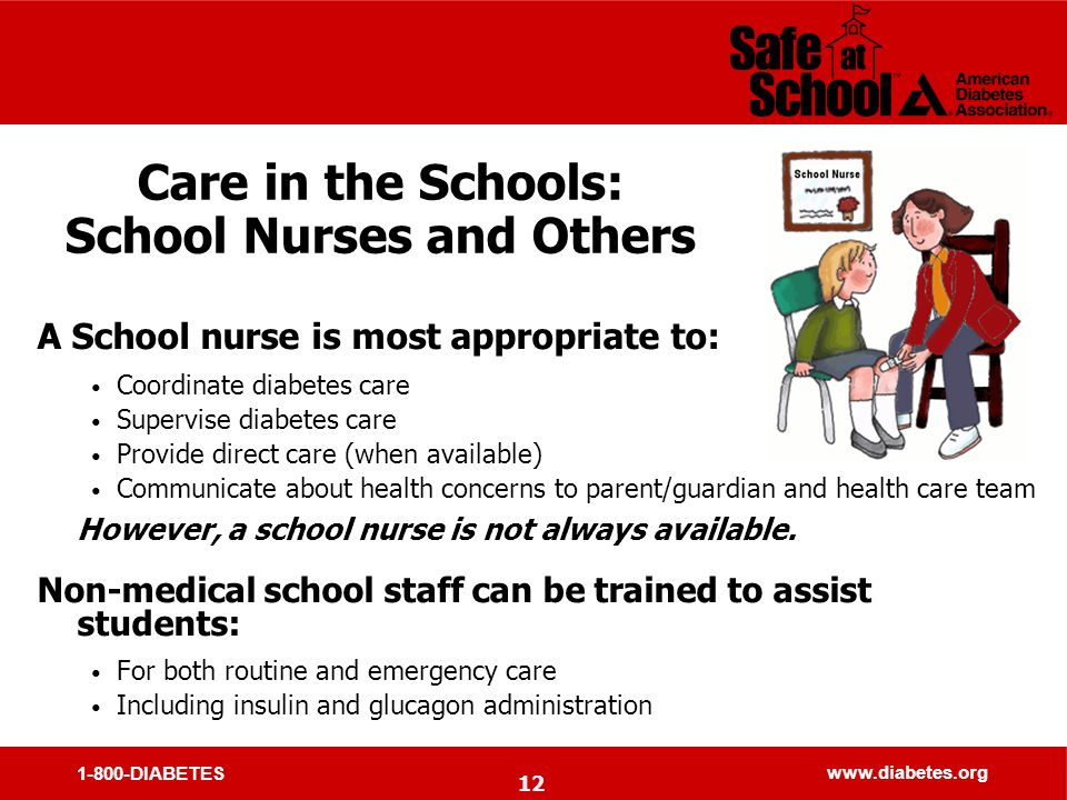 1-800-DIABETES www.diabetes.org Care in the Schools: School Nurses and Others A School nurse is most appropriate to: Coordinate diabetes care Supervise diabetes care Provide direct care (when available) Communicate about health concerns to parent/guardian and health care team However, a school nurse is not always available.