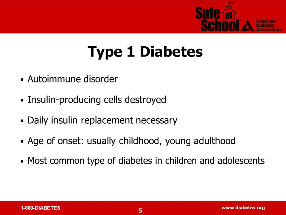 1-800-DIABETES www.diabetes.org Type 1 Diabetes Autoimmune disorder Insulin-producing cells destroyed Daily insulin replacement necessary Age of onset: usually childhood, young adulthood Most common type of diabetes in children and adolescents 5