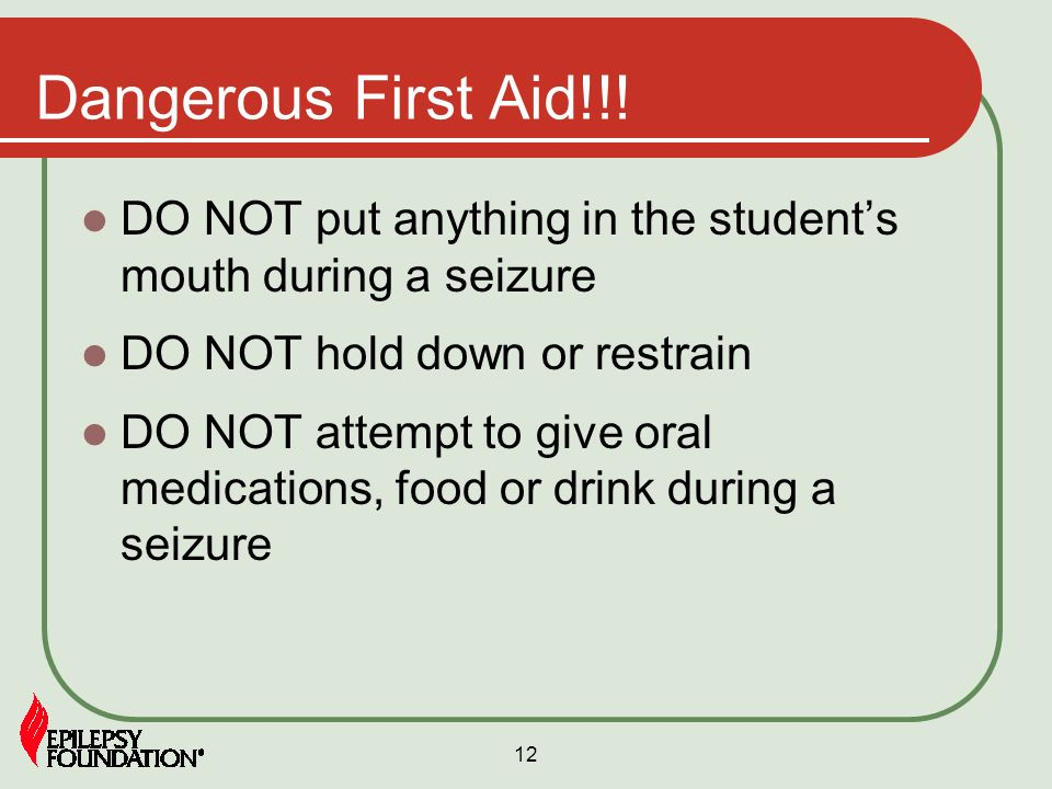 12 Dangerous First Aid!!! DO NOT put anything in the students mouth during a seizure DO NOT hold down or restrain DO NOT attempt to give oral medicati