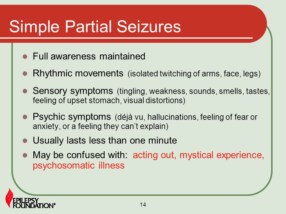 14 Simple Partial Seizures Full awareness maintained Rhythmic movements (isolated twitching of arms, face, legs) Sensory symptoms (tingling, weakness,