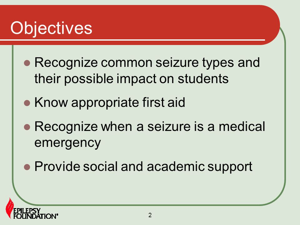 2 Objectives Recognize common seizure types and their possible impact on students Know appropriate first aid Recognize when a seizure is a medical eme