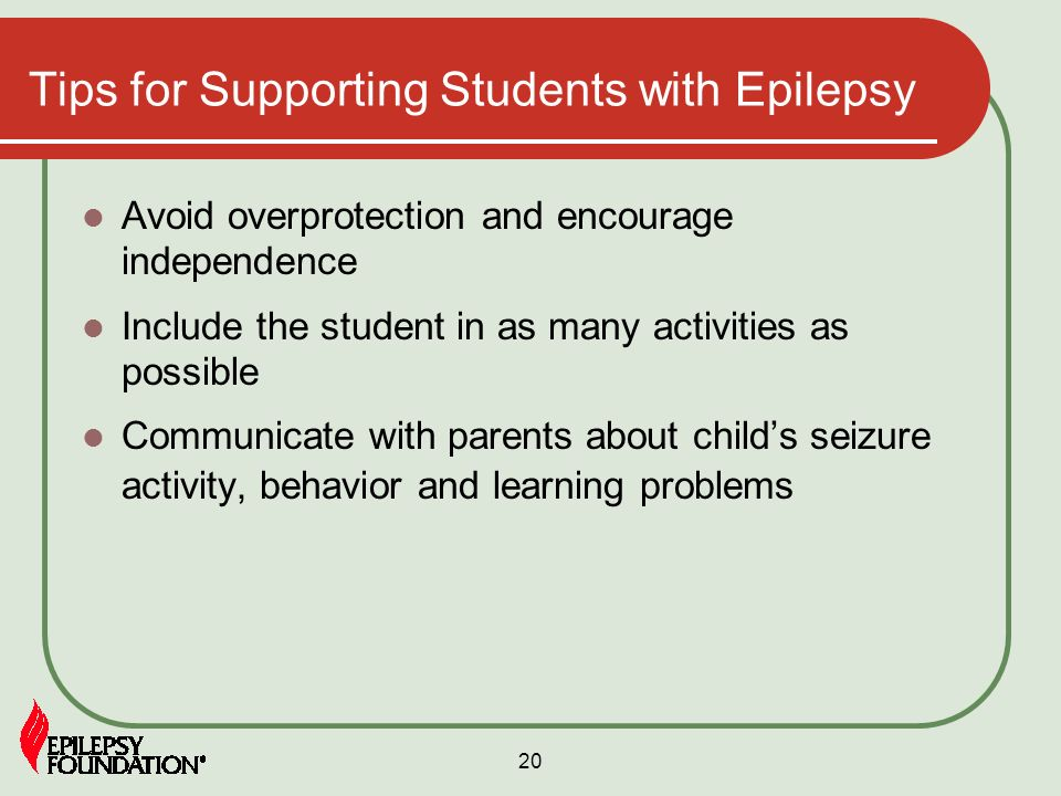 20 Tips for Supporting Students with Epilepsy Avoid overprotection and encourage independence Include the student in as many activities as possible Co