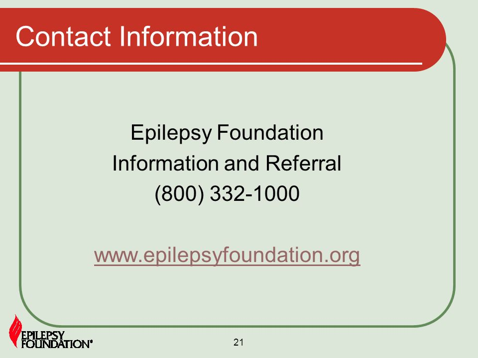 21 Contact Information Epilepsy Foundation Information and Referral (800) 332-1000 www.epilepsyfoundation.org