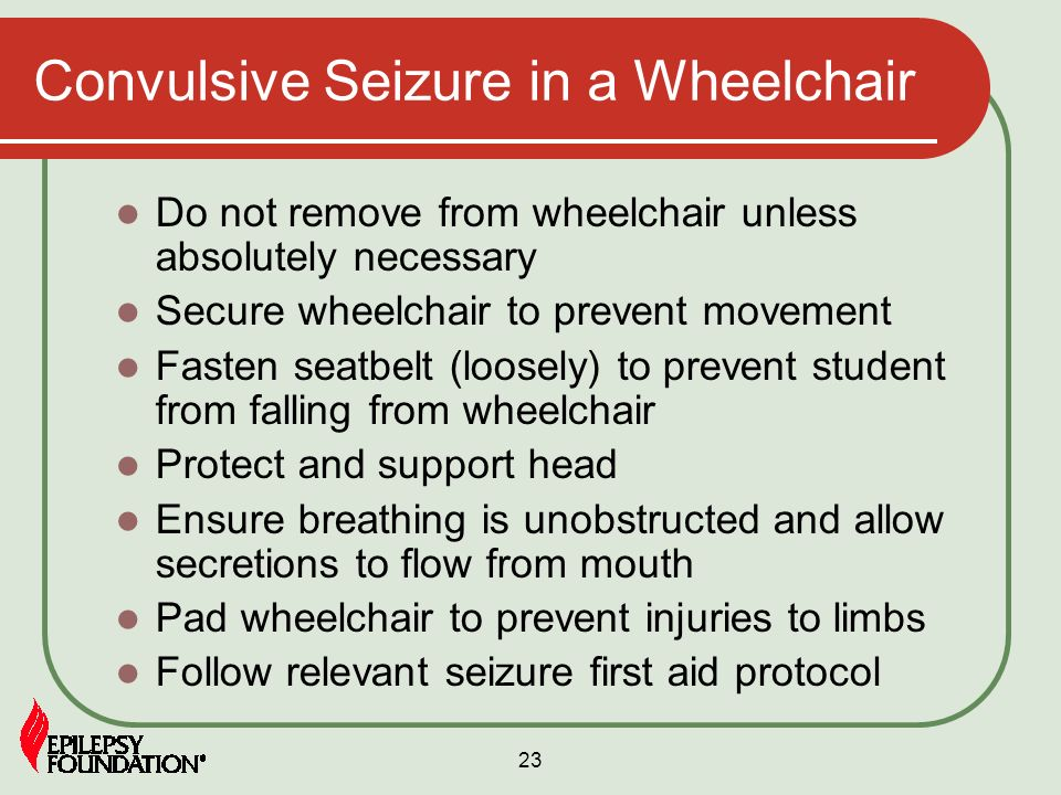23 Convulsive Seizure in a Wheelchair Do not remove from wheelchair unless absolutely necessary Secure wheelchair to prevent movement Fasten seatbelt