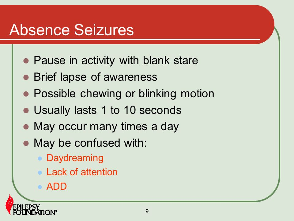 9 Absence Seizures Pause in activity with blank stare Brief lapse of awareness Possible chewing or blinking motion Usually lasts 1 to 10 seconds May o