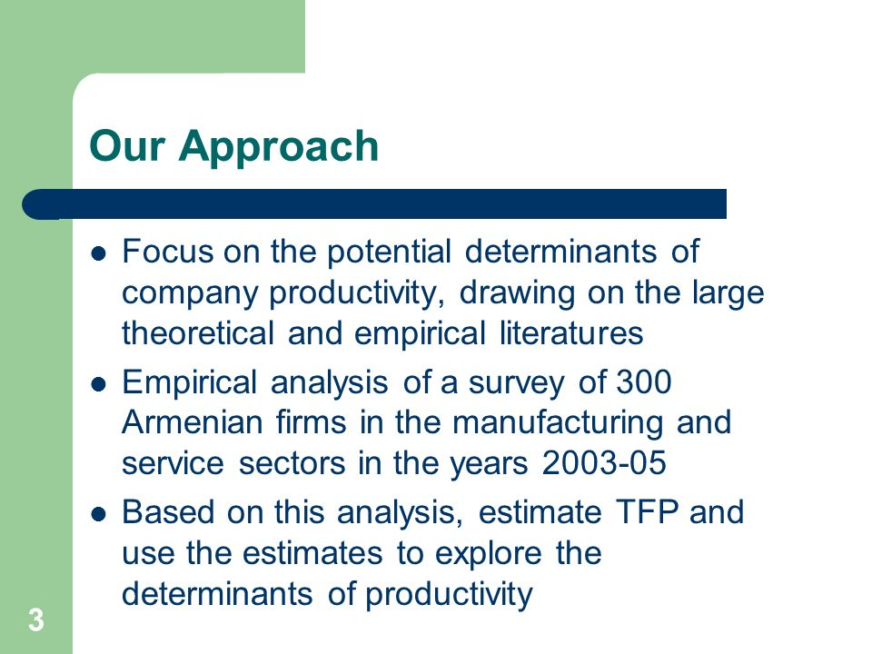 3 Our Approach Focus on the potential determinants of company productivity, drawing on the large theoretical and empirical literatures Empirical analysis of a survey of 300 Armenian firms in the manufacturing and service sectors in the years 2003-05 Based on this analysis, estimate TFP and use the estimates to explore the determinants of productivity