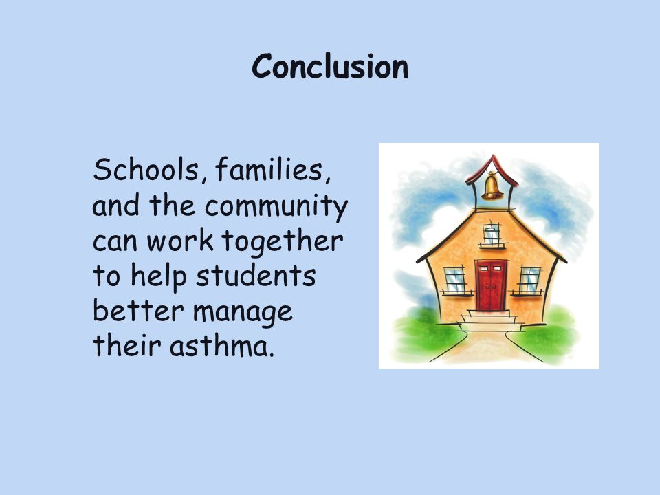 Conclusion Schools, families, and the community can work together to help students better manage their asthma.