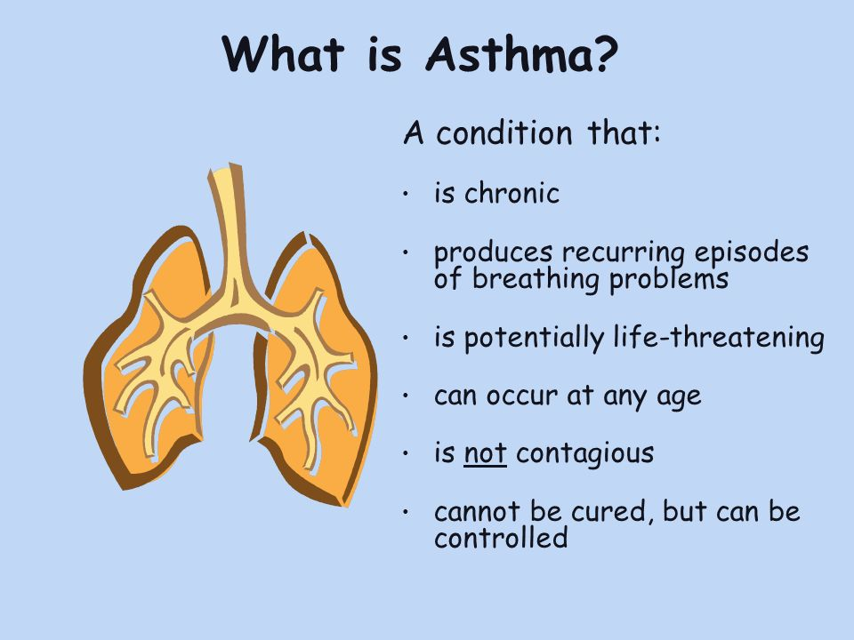 What is Asthma? A condition that: is chronic produces recurring episodes of breathing problems is potentially life-threatening can occur at any age is