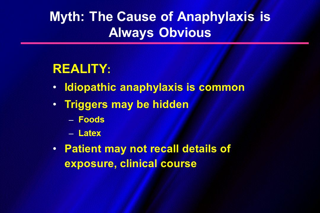 Myth: The Cause of Anaphylaxis is Always Obvious REALITY : Idiopathic anaphylaxis is common Triggers may be hidden – –Foods – –Latex Patient may not r