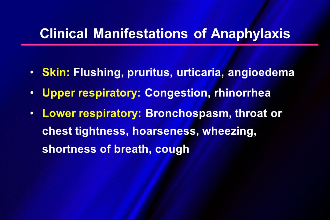 Clinical Manifestations of Anaphylaxis Skin: Flushing, pruritus, urticaria, angioedema Upper respiratory: Congestion, rhinorrhea Lower respiratory: Br