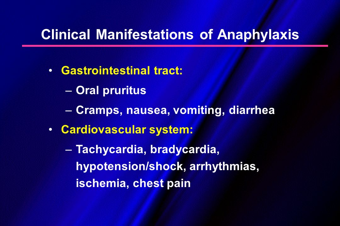 Clinical Manifestations of Anaphylaxis Gastrointestinal tract: – –Oral pruritus – –Cramps, nausea, vomiting, diarrhea Cardiovascular system: – –Tachyc