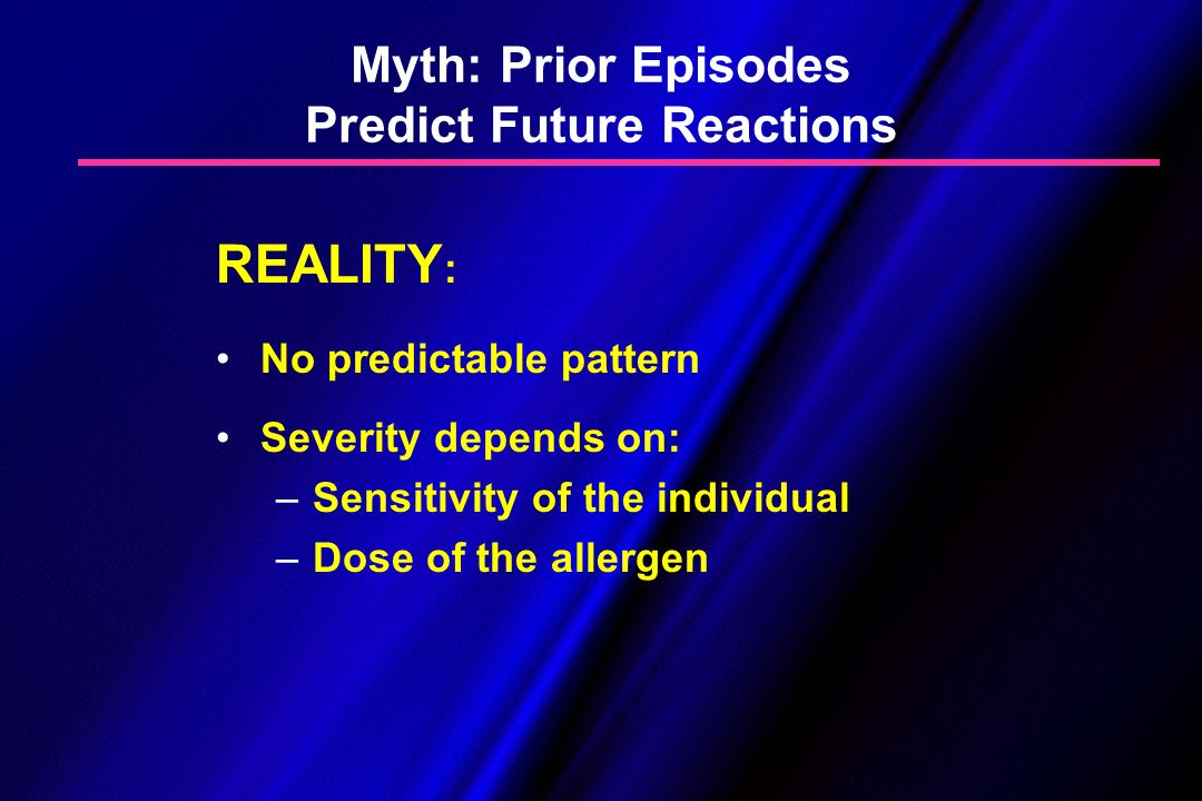 Myth: Prior Episodes Predict Future Reactions REALITY : No predictable pattern Severity depends on: – –Sensitivity of the individual – –Dose of the al