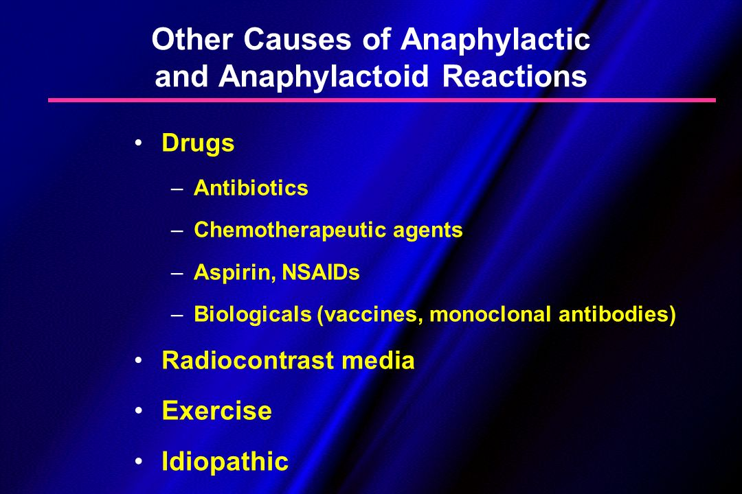 Other Causes of Anaphylactic and Anaphylactoid Reactions Drugs –Antibiotics –Chemotherapeutic agents –Aspirin, NSAIDs –Biologicals (vaccines, monoclon