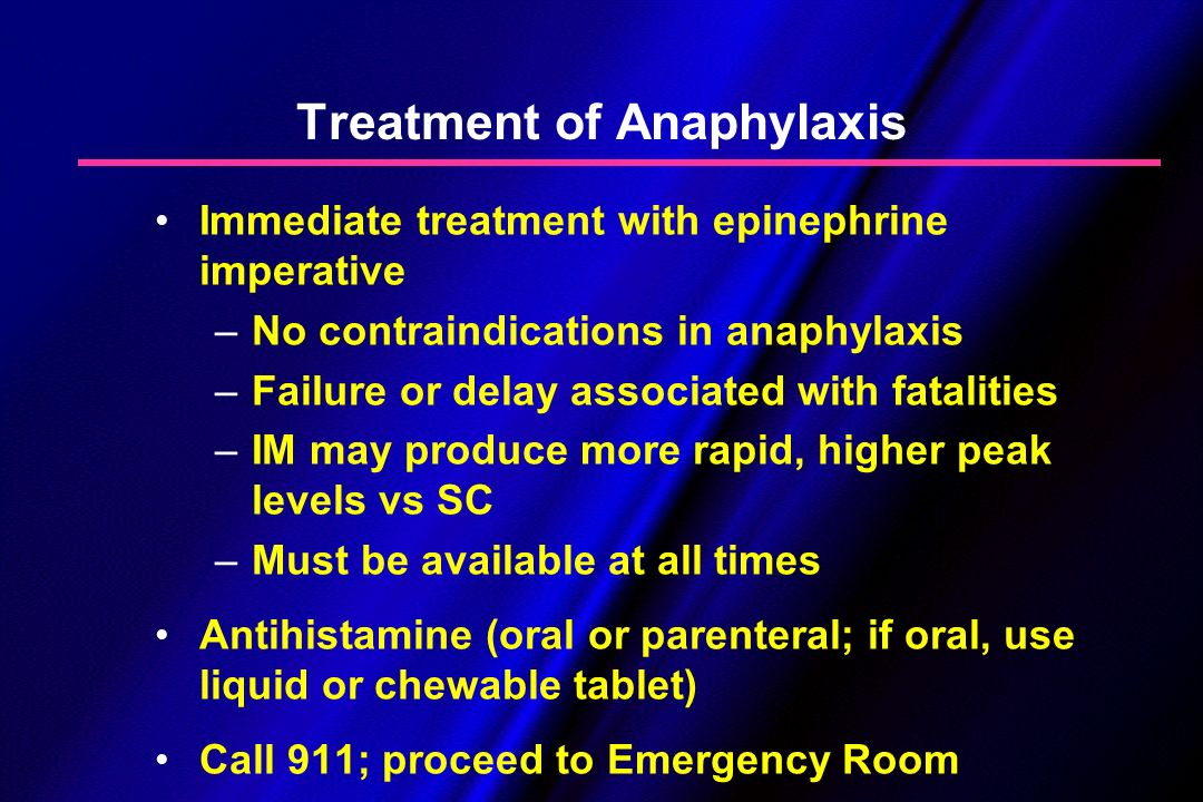 Treatment of Anaphylaxis Immediate treatment with epinephrine imperative –No contraindications in anaphylaxis –Failure or delay associated with fatali