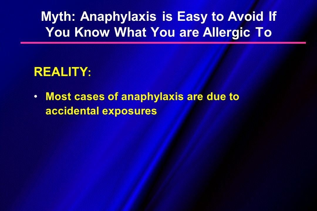 Myth: Anaphylaxis is Easy to Avoid If You Know What You are Allergic To REALITY : Most cases of anaphylaxis are due to accidental exposures