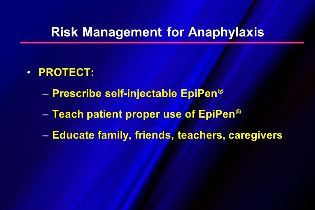 Risk Management for Anaphylaxis PROTECT: –Prescribe self-injectable EpiPen –Teach patient proper use of EpiPen –Educate family, friends, teachers, car