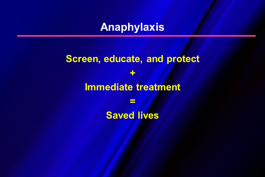 Anaphylaxis Screen, educate, and protect + Immediate treatment = Saved lives