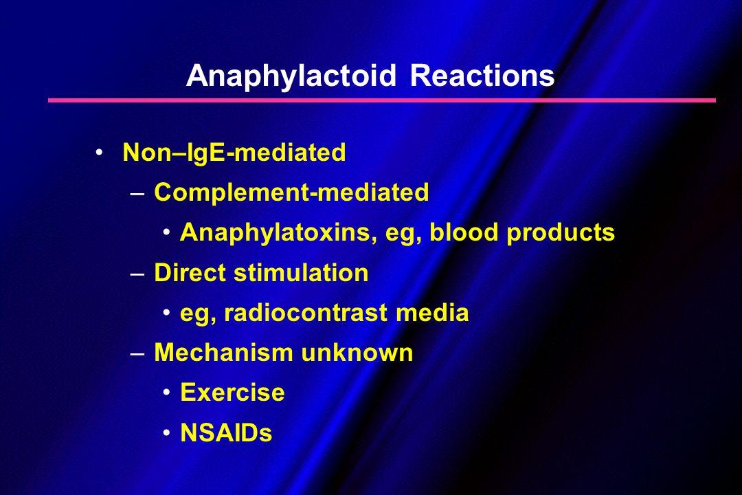 Anaphylactoid Reactions Non–IgE-mediated – –Complement-mediated Anaphylatoxins, eg, blood products – –Direct stimulation eg, radiocontrast media – –Me