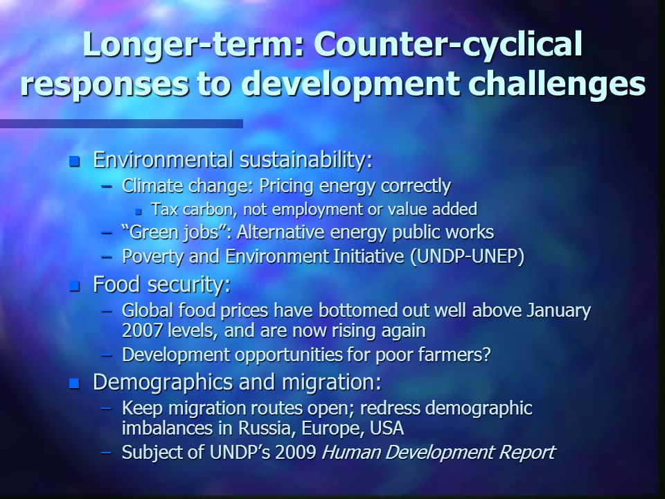 Longer-term: Counter-cyclical responses to development challenges n Environmental sustainability: –Climate change: Pricing energy correctly n Tax carbon, not employment or value added –Green jobs: Alternative energy public works –Poverty and Environment Initiative (UNDP-UNEP) n Food security: –Global food prices have bottomed out well above January 2007 levels, and are now rising again –Development opportunities for poor farmers.