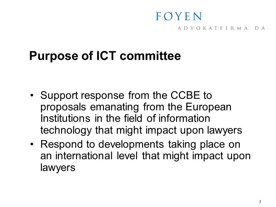 3 Purpose of ICT committee Support response from the CCBE to proposals emanating from the European Institutions in the field of information technology that might impact upon lawyers Respond to developments taking place on an international level that might impact upon lawyers