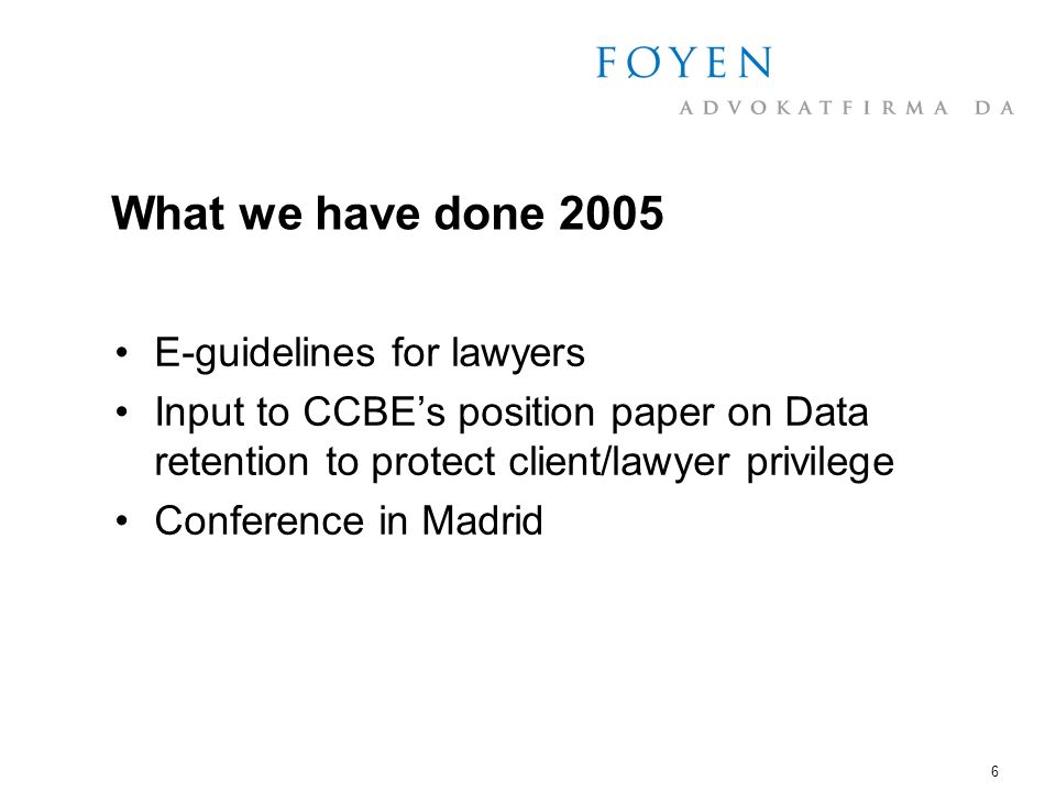 6 What we have done 2005 E-guidelines for lawyers Input to CCBEs position paper on Data retention to protect client/lawyer privilege Conference in Madrid