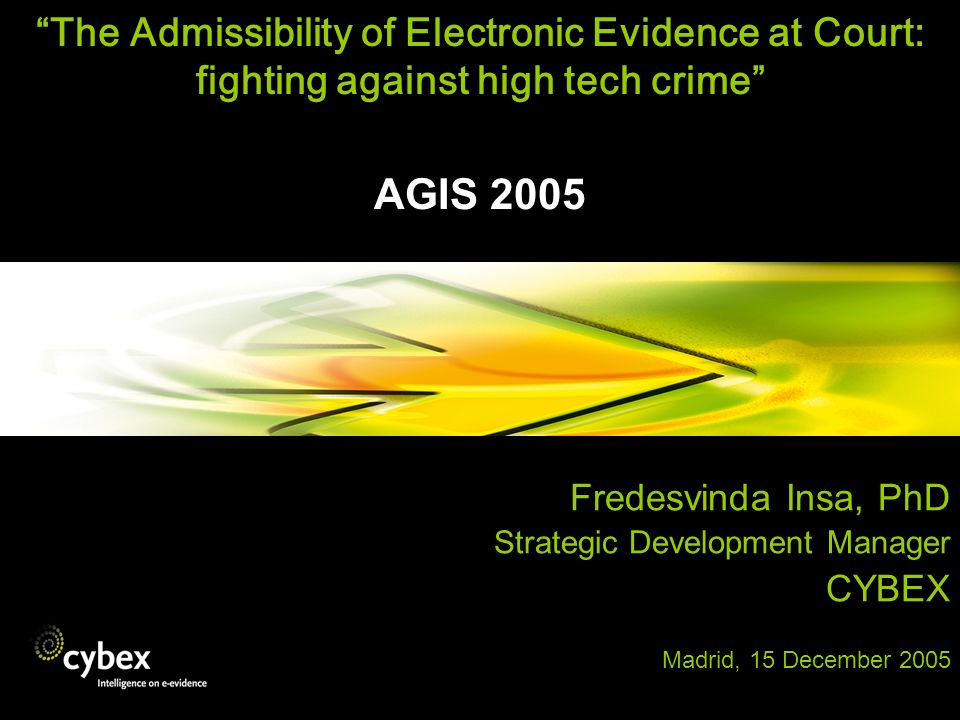 The Admissibility of Electronic Evidence at Court: fighting against high tech crime AGIS 2005 Fredesvinda Insa, PhD Strategic Development Manager CYBE